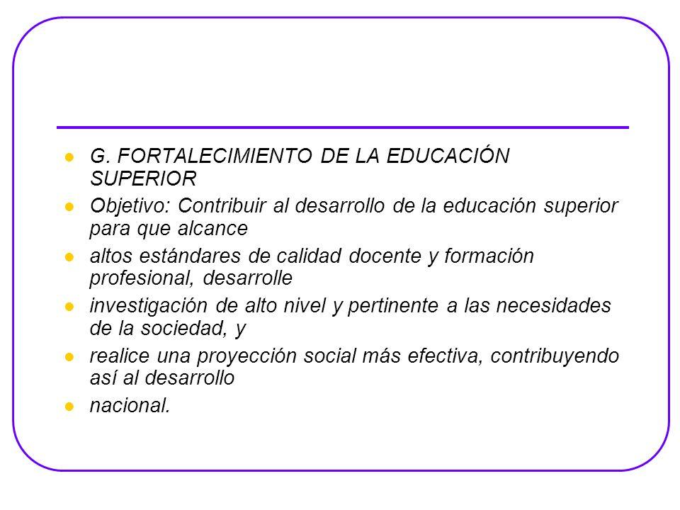 G. FORTALECIMIENTO DE LA EDUCACIÓN SUPERIOR Objetivo: Contribuir al desarrollo de la educación superior para que alcance altos estándares de calidad d