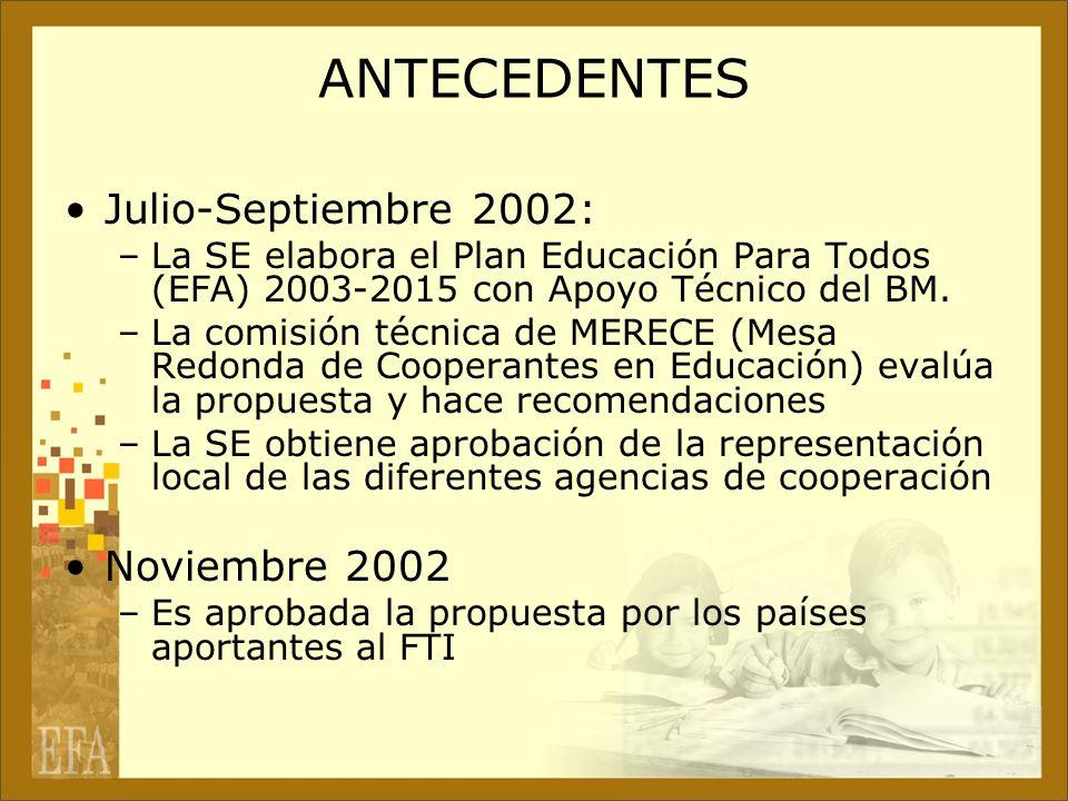 ANTECEDENTES Julio-Septiembre 2002: –La SE elabora el Plan Educación Para Todos (EFA) 2003-2015 con Apoyo Técnico del BM. –La comisión técnica de MERE