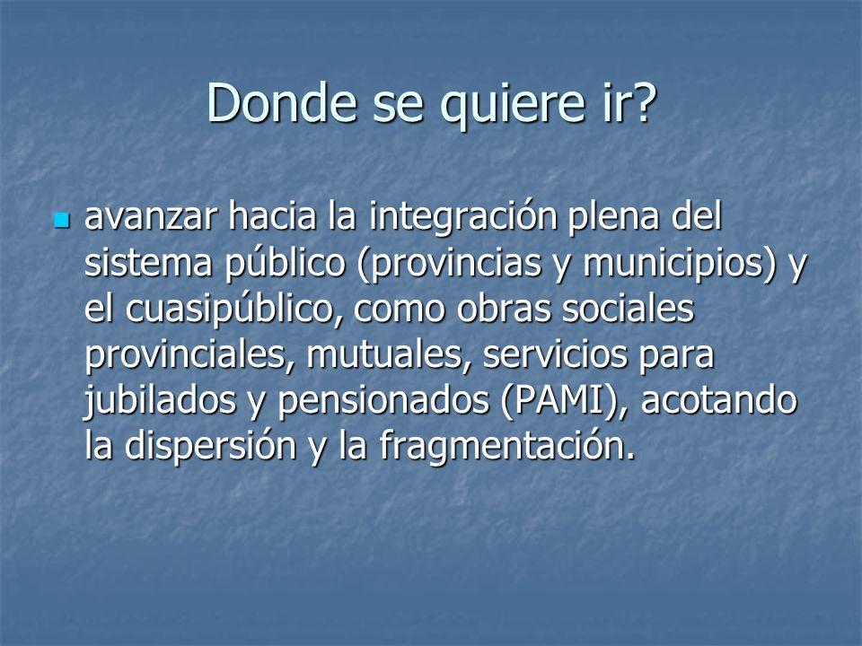 Donde se quiere ir? avanzar hacia la integración plena del sistema público (provincias y municipios) y el cuasipúblico, como obras sociales provincial