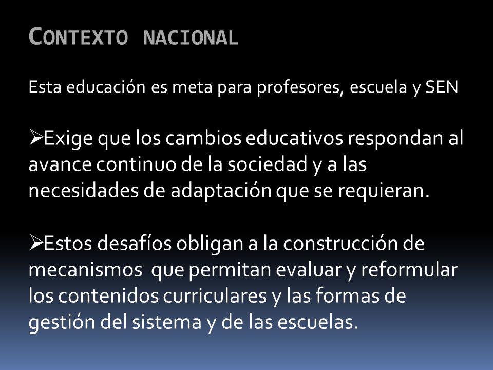 C ONTEXTO NACIONAL Esta educación es meta para profesores, escuela y SEN Exige que los cambios educativos respondan al avance continuo de la sociedad y a las necesidades de adaptación que se requieran.