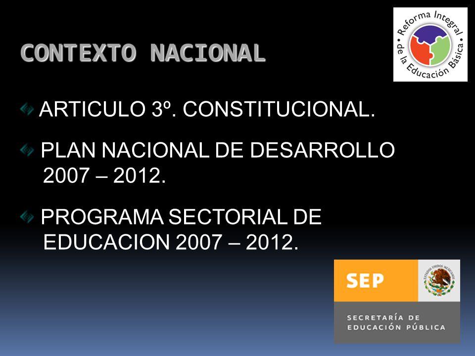 CONTEXTO NACIONAL ARTICULO 3º. CONSTITUCIONAL. PLAN NACIONAL DE DESARROLLO 2007 – 2012. PROGRAMA SECTORIAL DE EDUCACION 2007 – 2012.