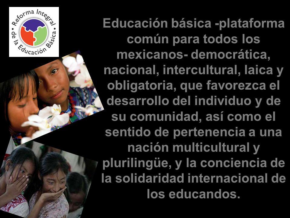 Educación básica -plataforma común para todos los mexicanos- democrática, nacional, intercultural, laica y obligatoria, que favorezca el desarrollo de