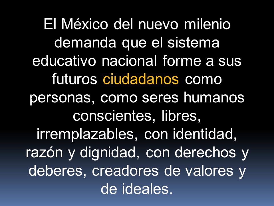 El México del nuevo milenio demanda que el sistema educativo nacional forme a sus futuros ciudadanos como personas, como seres humanos conscientes, libres, irremplazables, con identidad, razón y dignidad, con derechos y deberes, creadores de valores y de ideales.