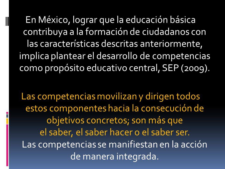 En México, lograr que la educación básica contribuya a la formación de ciudadanos con las características descritas anteriormente, implica plantear el desarrollo de competencias como propósito educativo central, SEP (2009).