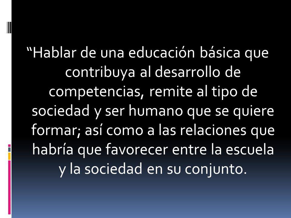 Hablar de una educación básica que contribuya al desarrollo de competencias, remite al tipo de sociedad y ser humano que se quiere formar; así como a