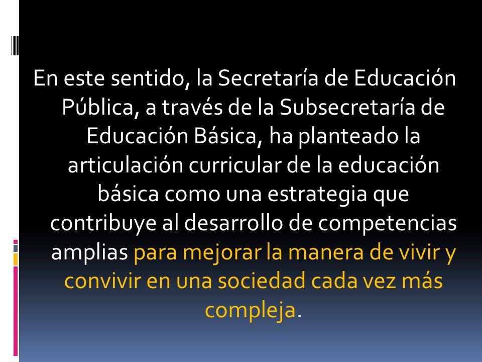 En este sentido, la Secretaría de Educación Pública, a través de la Subsecretaría de Educación Básica, ha planteado la articulación curricular de la educación básica como una estrategia que contribuye al desarrollo de competencias amplias para mejorar la manera de vivir y convivir en una sociedad cada vez más compleja.