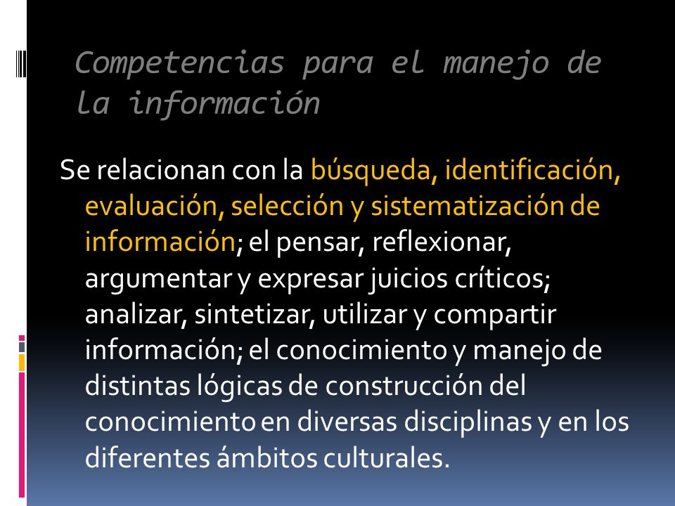 Competencias para el manejo de la información Se relacionan con la búsqueda, identificación, evaluación, selección y sistematización de información; e