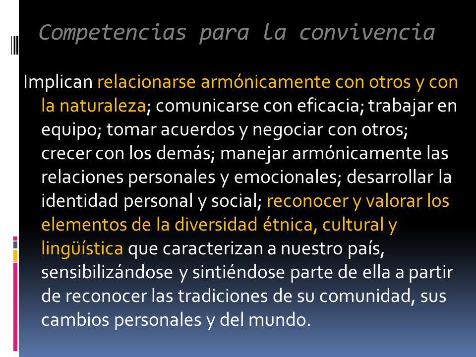 Competencias para la convivencia Implican relacionarse armónicamente con otros y con la naturaleza; comunicarse con eficacia; trabajar en equipo; tomar acuerdos y negociar con otros; crecer con los demás; manejar armónicamente las relaciones personales y emocionales; desarrollar la identidad personal y social; reconocer y valorar los elementos de la diversidad étnica, cultural y lingüística que caracterizan a nuestro país, sensibilizándose y sintiéndose parte de ella a partir de reconocer las tradiciones de su comunidad, sus cambios personales y del mundo.