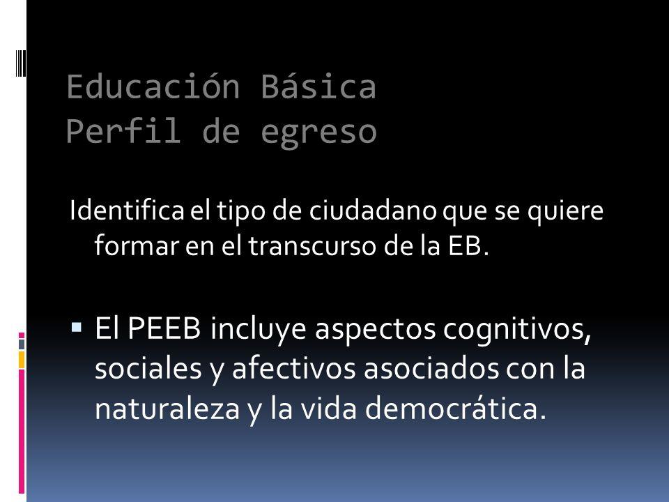 Educación Básica Perfil de egreso Identifica el tipo de ciudadano que se quiere formar en el transcurso de la EB. El PEEB incluye aspectos cognitivos,