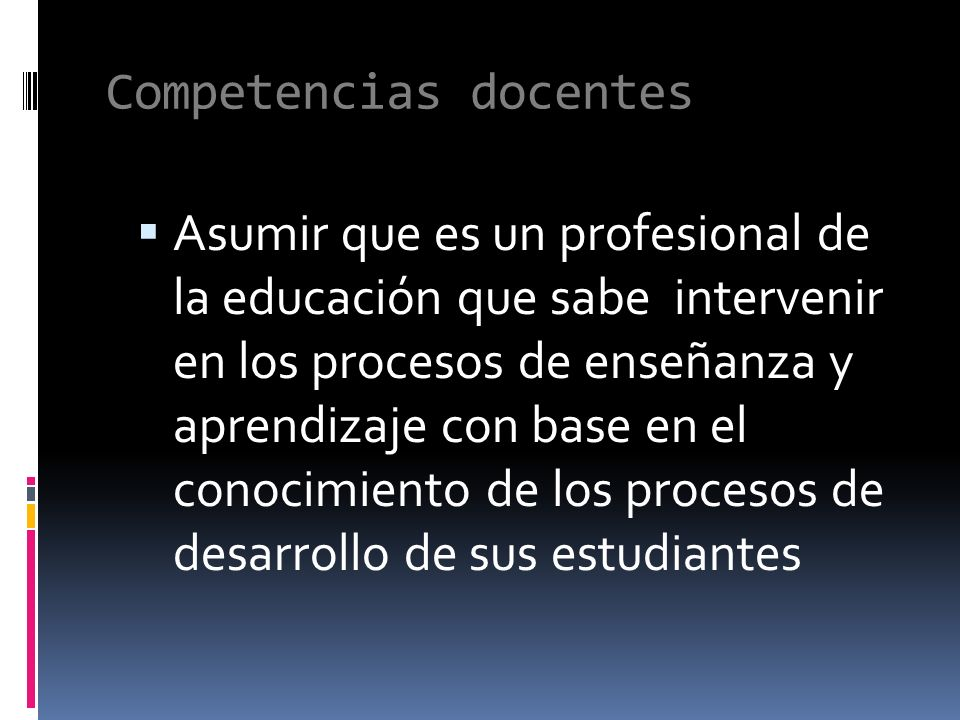 Competencias docentes Asumir que es un profesional de la educación que sabe intervenir en los procesos de enseñanza y aprendizaje con base en el conocimiento de los procesos de desarrollo de sus estudiantes