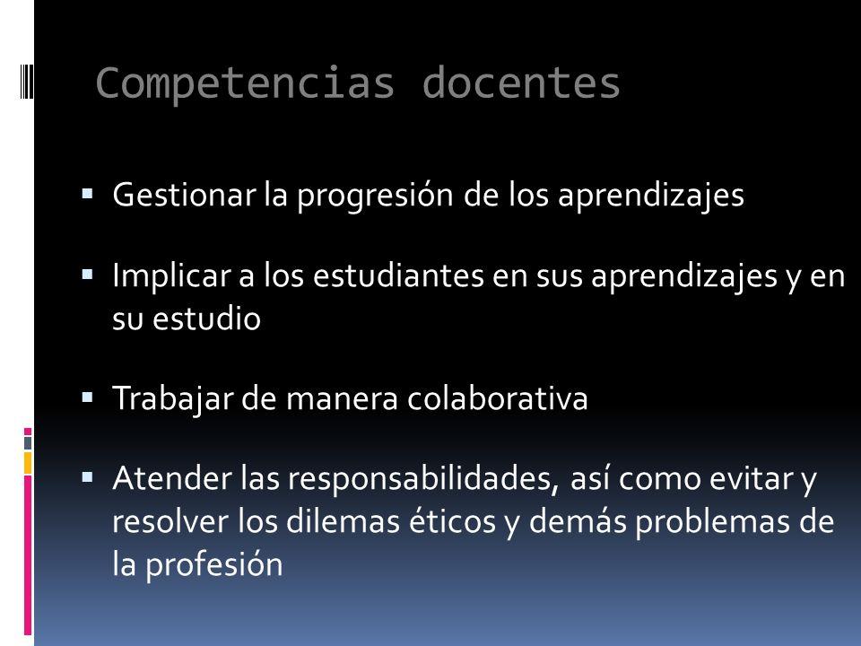 Competencias docentes Gestionar la progresión de los aprendizajes Implicar a los estudiantes en sus aprendizajes y en su estudio Trabajar de manera colaborativa Atender las responsabilidades, así como evitar y resolver los dilemas éticos y demás problemas de la profesión