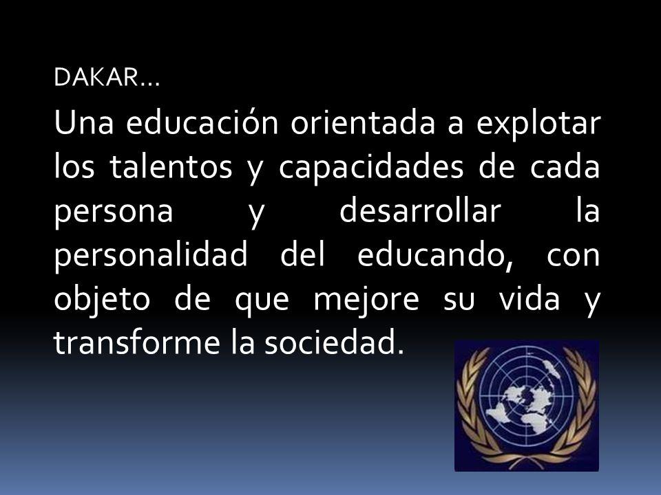 DAKAR… Una educación orientada a explotar los talentos y capacidades de cada persona y desarrollar la personalidad del educando, con objeto de que mejore su vida y transforme la sociedad.