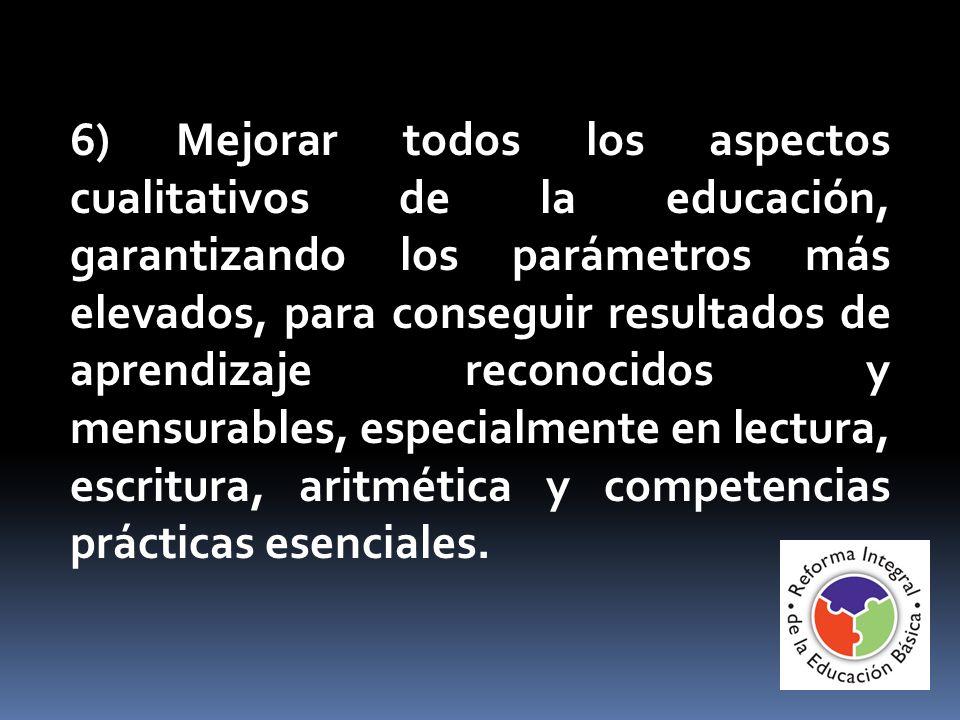 6) Mejorar todos los aspectos cualitativos de la educación, garantizando los parámetros más elevados, para conseguir resultados de aprendizaje reconoc