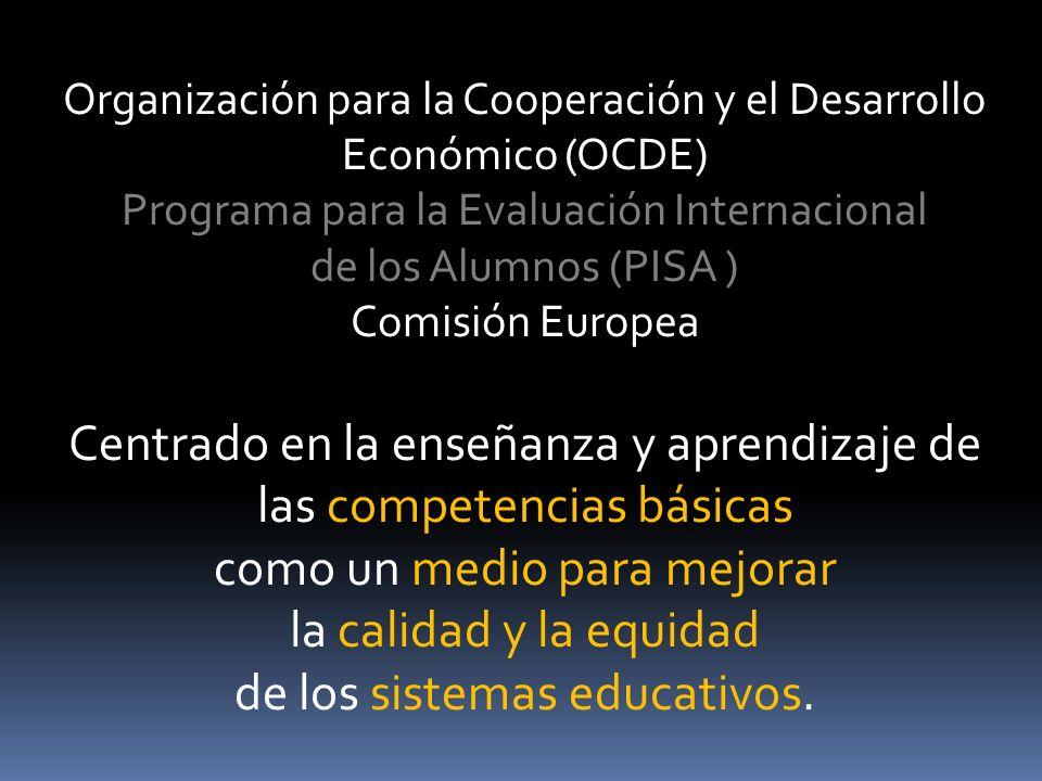 Organización para la Cooperación y el Desarrollo Económico (OCDE) Programa para la Evaluación Internacional de los Alumnos (PISA ) Comisión Europea Centrado en la enseñanza y aprendizaje de las competencias básicas como un medio para mejorar la calidad y la equidad de los sistemas educativos.