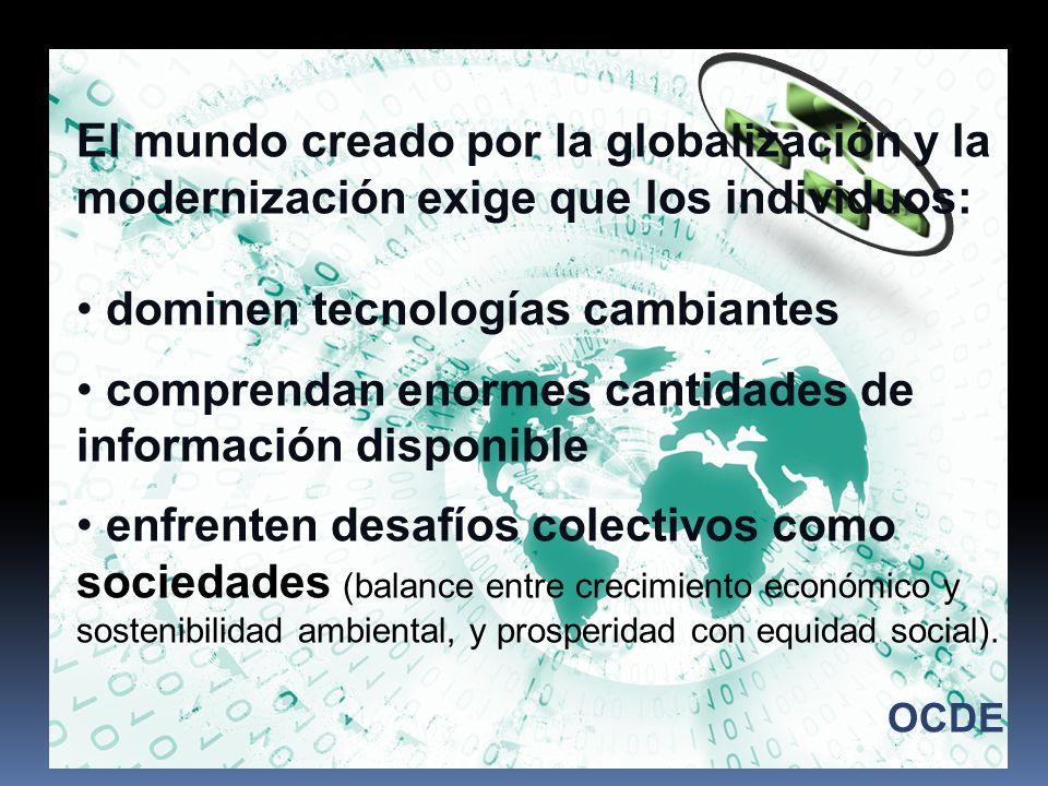El mundo creado por la globalización y la modernización exige que los individuos: dominen tecnologías cambiantes comprendan enormes cantidades de info