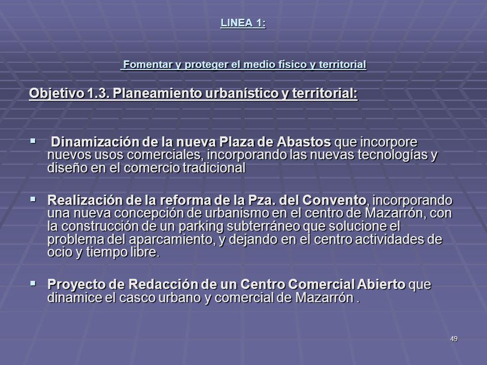 49 LINEA 1: Fomentar y proteger el medio físico y territorial Objetivo 1.3. Planeamiento urbanístico y territorial: Dinamización de la nueva Plaza de