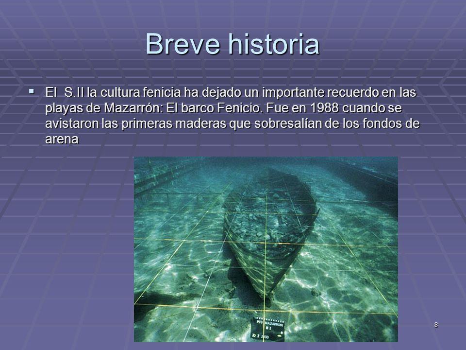 8 Breve historia El S.II la cultura fenicia ha dejado un importante recuerdo en las playas de Mazarrón: El barco Fenicio. Fue en 1988 cuando se avista