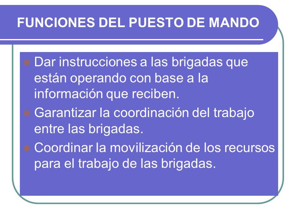 FUNCIONES DEL PUESTO DE MANDO Dar instrucciones a las brigadas que están operando con base a la información que reciben. Garantizar la coordinación de
