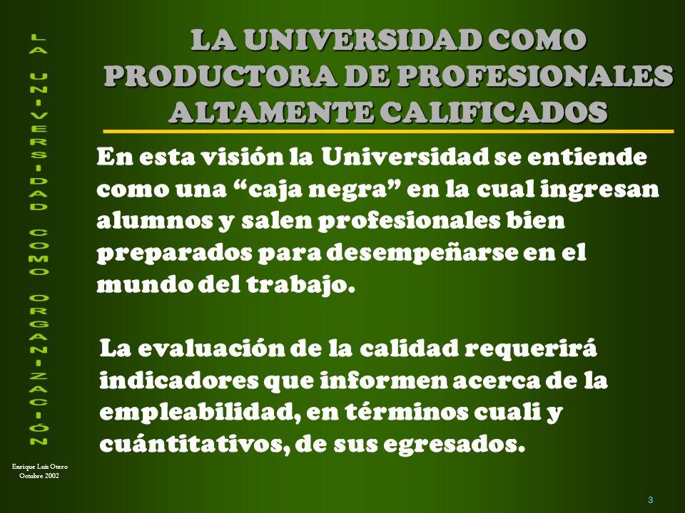 Enrique Luis Otero Octubre 2002 4 LA UNIVERSIDAD COMO FORMADORA DE INVESTIGADORES En esta visión la Universidad se entiende como un ámbito en el cual se inicia y desarrolla la carrera de investigador.