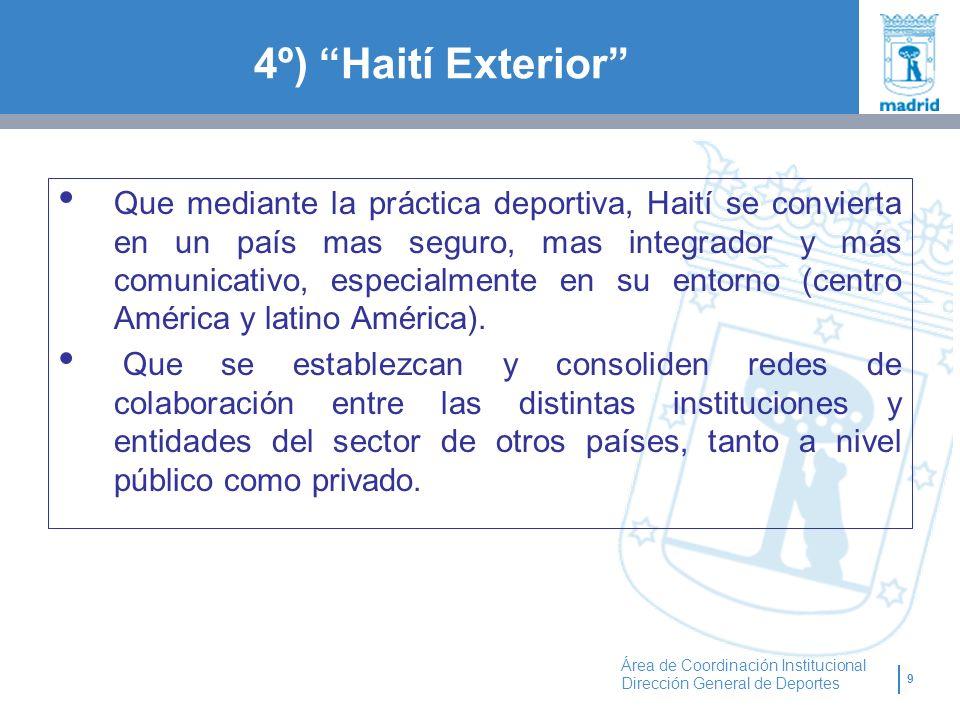 9 Área de Coordinación Institucional Dirección General de Deportes 4º) Haití Exterior Que mediante la práctica deportiva, Haití se convierta en un paí