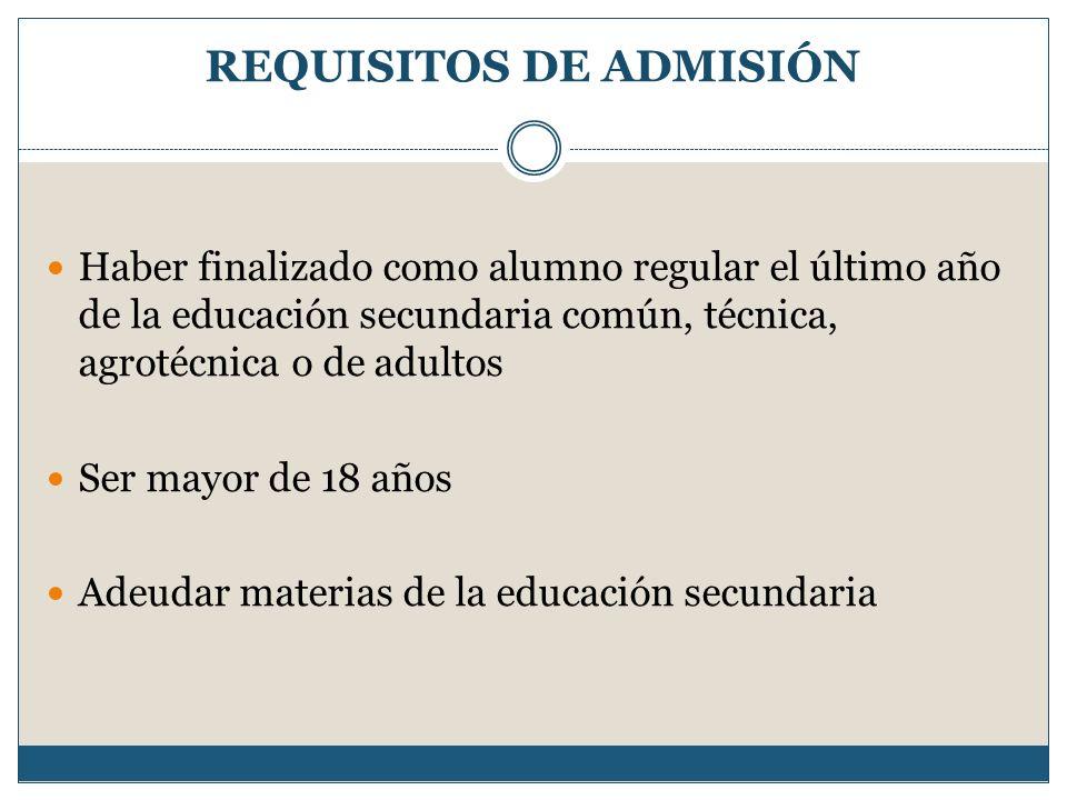 REQUISITOS DE ADMISIÓN Haber finalizado como alumno regular el último año de la educación secundaria común, técnica, agrotécnica o de adultos Ser mayo