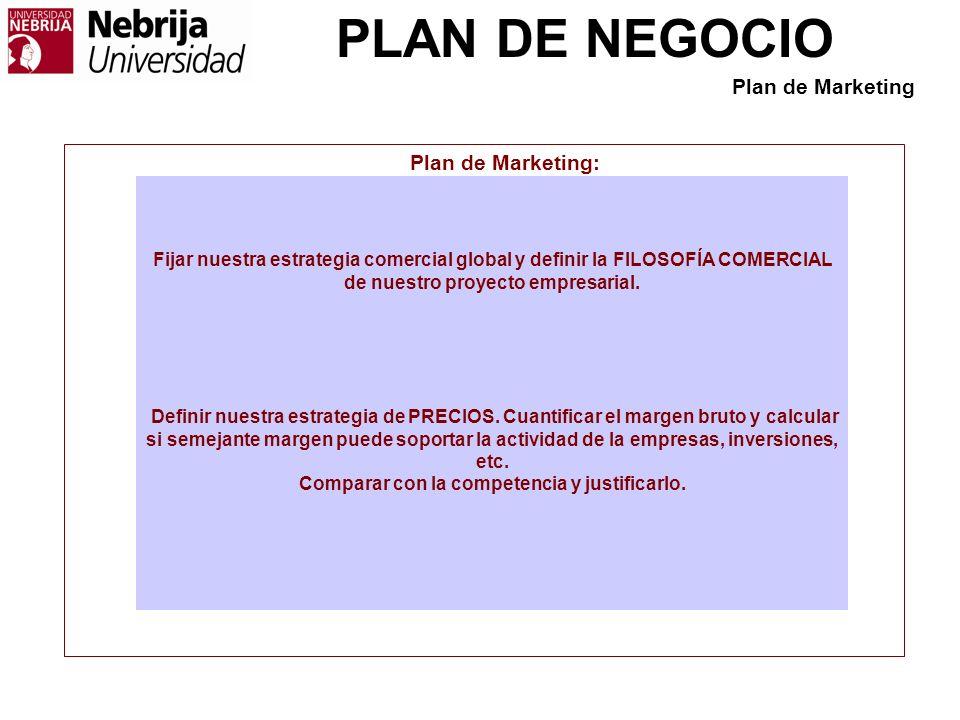 PLAN DE NEGOCIO Plan de Marketing: Fijar nuestra estrategia comercial global y definir la FILOSOFÍA COMERCIAL de nuestro proyecto empresarial. Definir