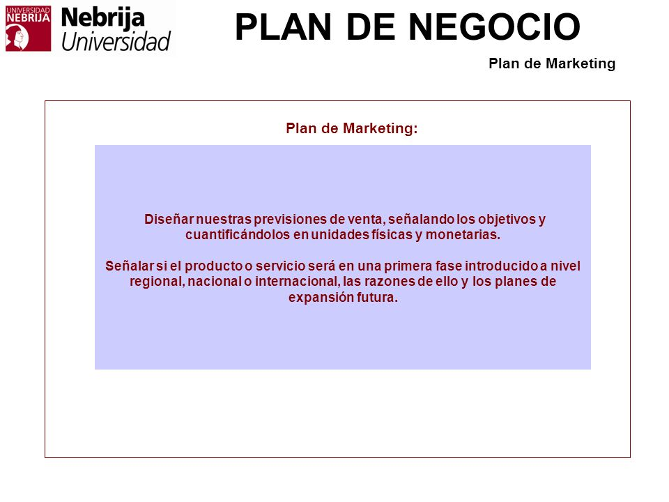 PLAN DE NEGOCIO Plan de Marketing: Diseñar nuestras previsiones de venta, señalando los objetivos y cuantificándolos en unidades físicas y monetarias.
