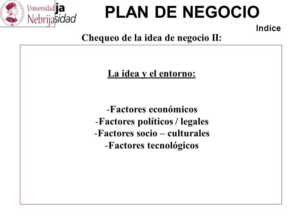 PLAN DE NEGOCIO Indice Chequeo de la idea de negocio II: La idea y el entorno: -Factores económicos -Factores políticos / legales -Factores socio – cu