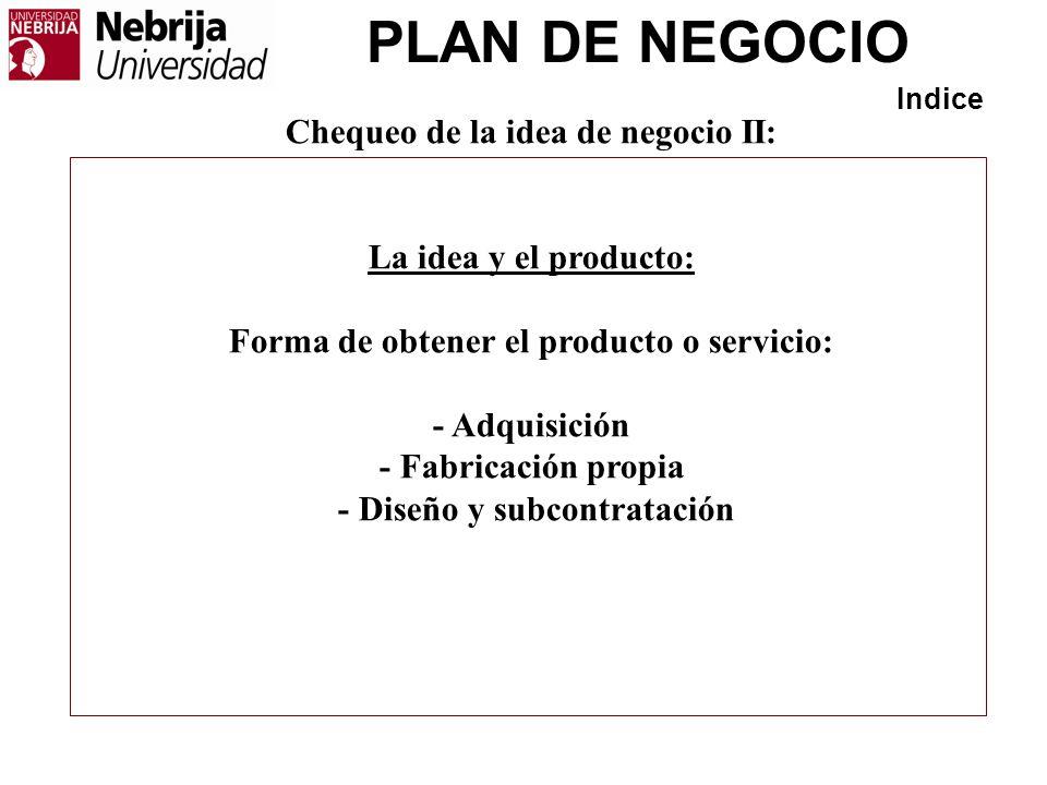 PLAN DE NEGOCIO Indice Chequeo de la idea de negocio II: La idea y el producto: Forma de obtener el producto o servicio: - Adquisición - Fabricación p