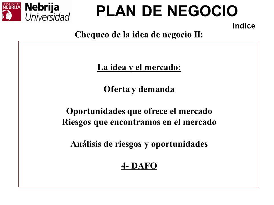 PLAN DE NEGOCIO Indice Chequeo de la idea de negocio II: La idea y el mercado: Oferta y demanda Oportunidades que ofrece el mercado Riesgos que encont