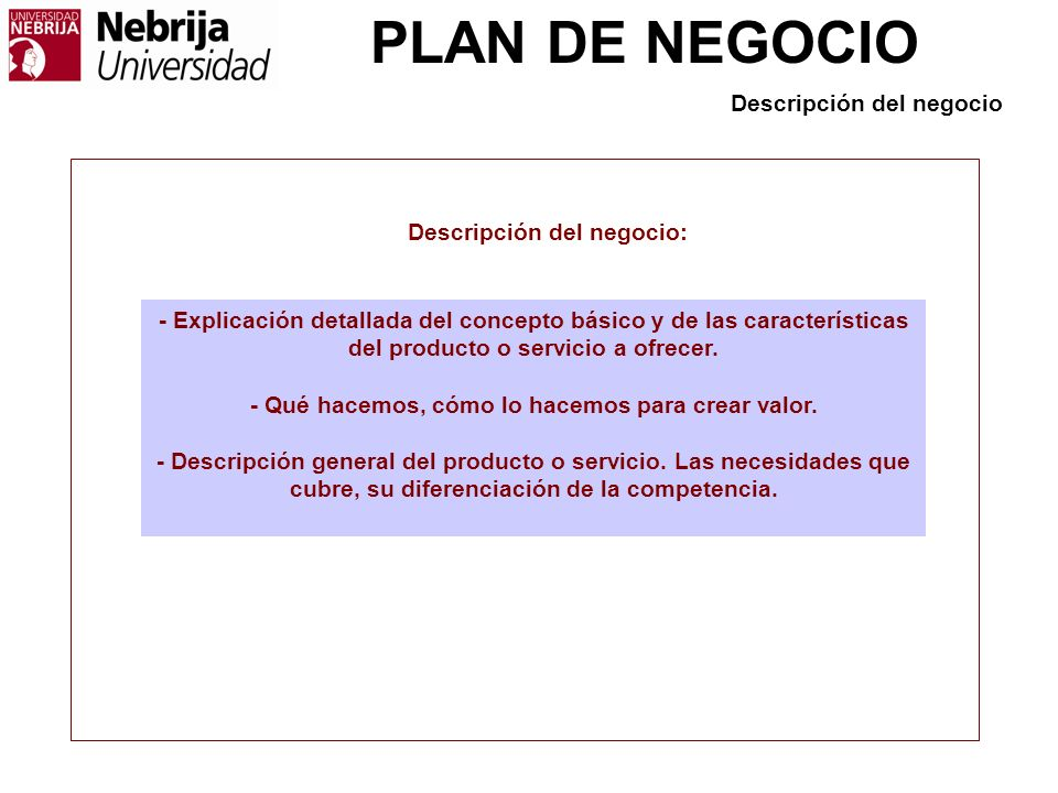 PLAN DE NEGOCIO Descripción del negocio - Explicación detallada del concepto básico y de las características del producto o servicio a ofrecer. - Qué