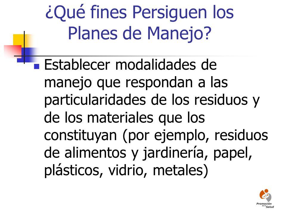 ¿Qué fines Persiguen los Planes de Manejo? Establecer modalidades de manejo que respondan a las particularidades de los residuos y de los materiales q