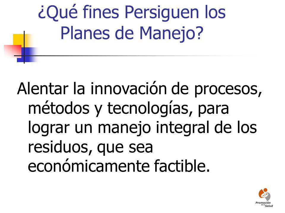 ¿Qué fines Persiguen los Planes de Manejo? Alentar la innovación de procesos, métodos y tecnologías, para lograr un manejo integral de los residuos, q