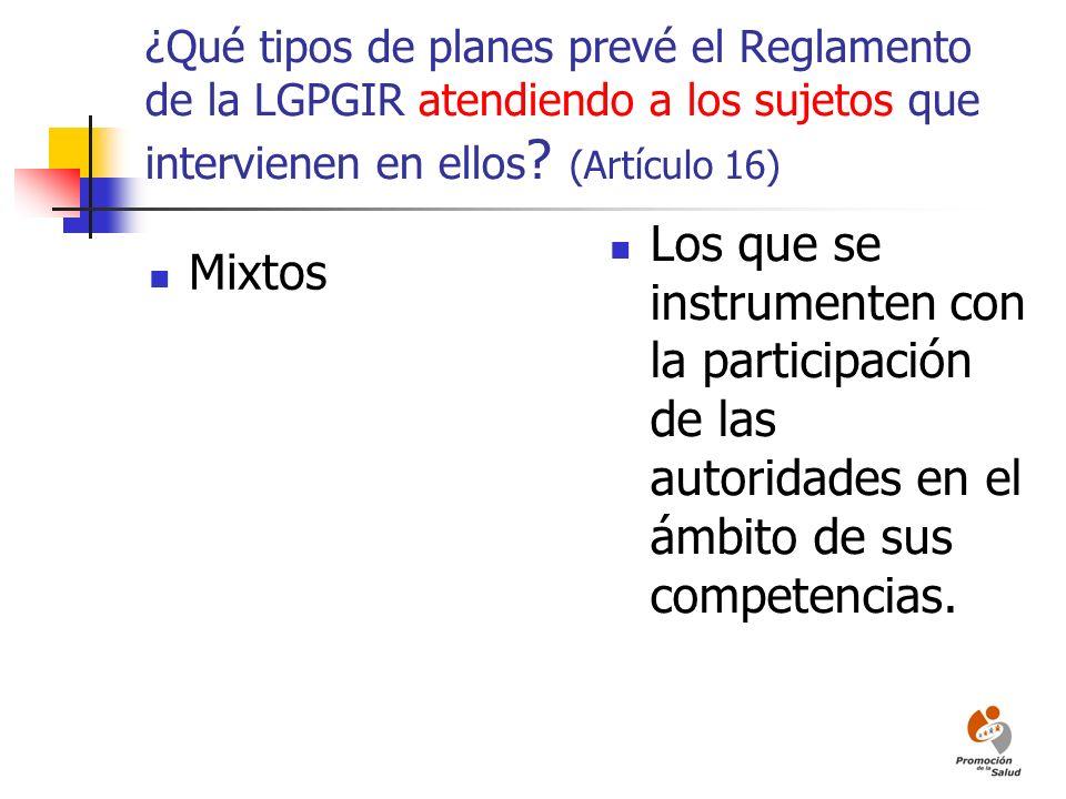 ¿Qué tipos de planes prevé el Reglamento de la LGPGIR atendiendo a los sujetos que intervienen en ellos ? (Artículo 16) Mixtos Los que se instrumenten