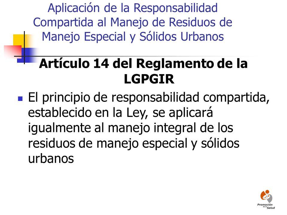 Aplicación de la Responsabilidad Compartida al Manejo de Residuos de Manejo Especial y Sólidos Urbanos Artículo 14 del Reglamento de la LGPGIR El prin