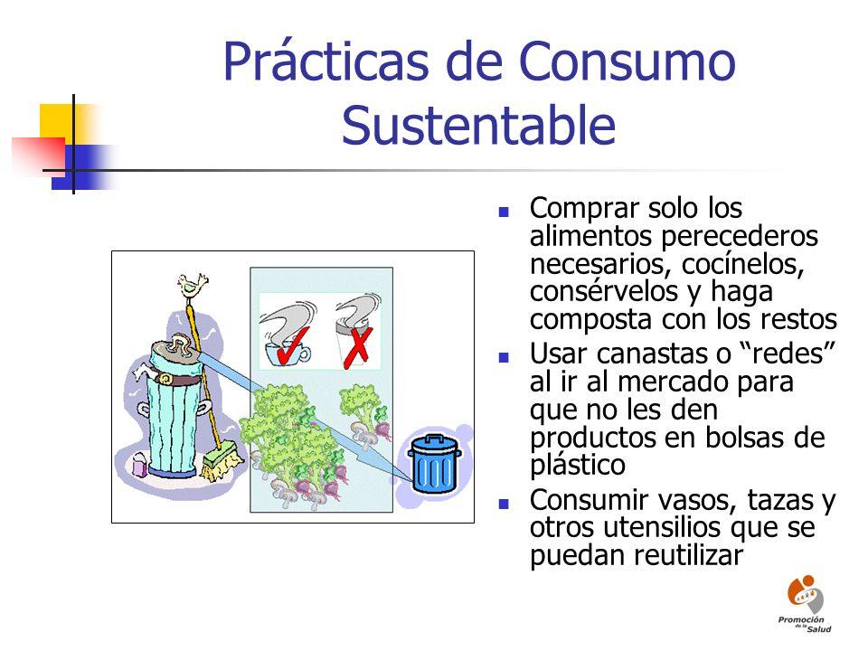 Prácticas de Consumo Sustentable Comprar solo los alimentos perecederos necesarios, cocínelos, consérvelos y haga composta con los restos Usar canasta