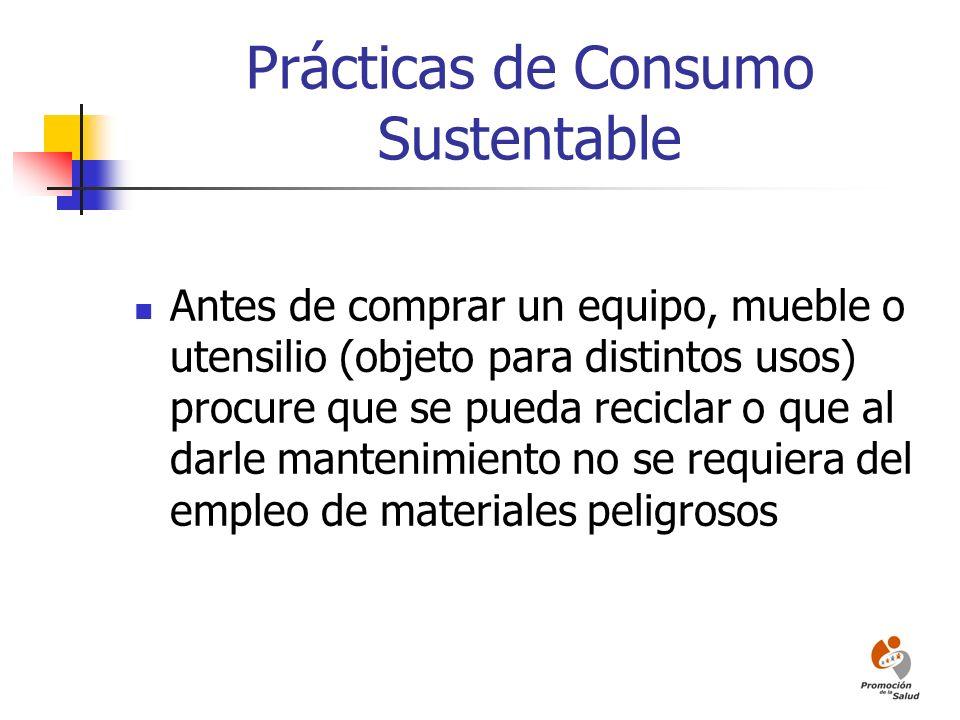 Prácticas de Consumo Sustentable Antes de comprar un equipo, mueble o utensilio (objeto para distintos usos) procure que se pueda reciclar o que al da