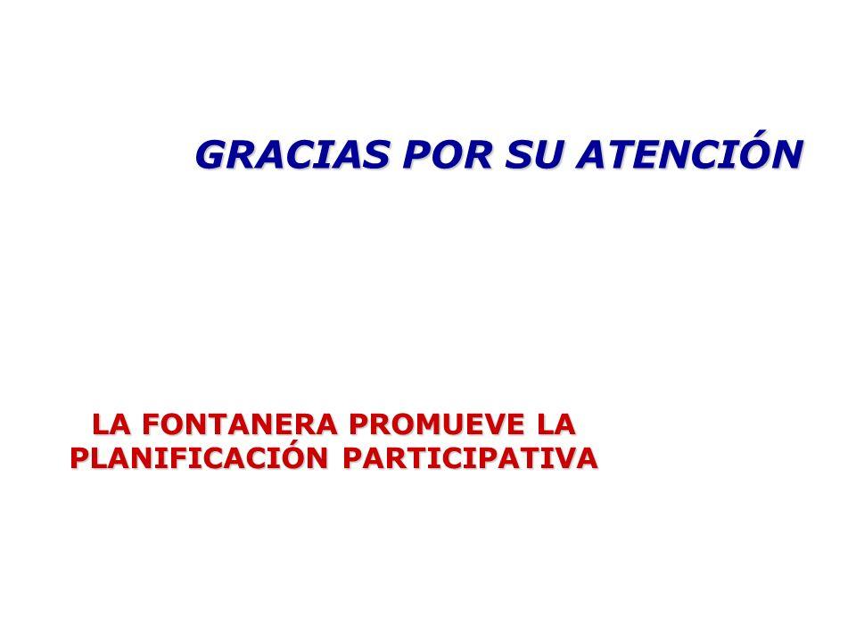 GRACIAS POR SU ATENCIÓN LA FONTANERA PROMUEVE LA PLANIFICACIÓN PARTICIPATIVA