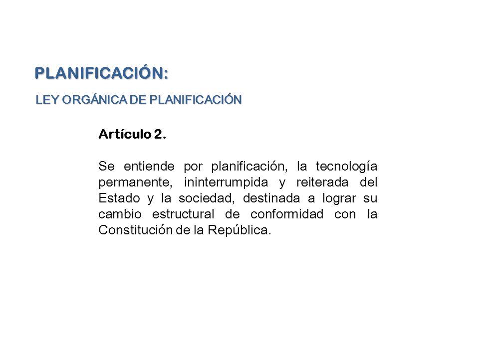 Artículo 2. Se entiende por planificación, la tecnología permanente, ininterrumpida y reiterada del Estado y la sociedad, destinada a lograr su cambio