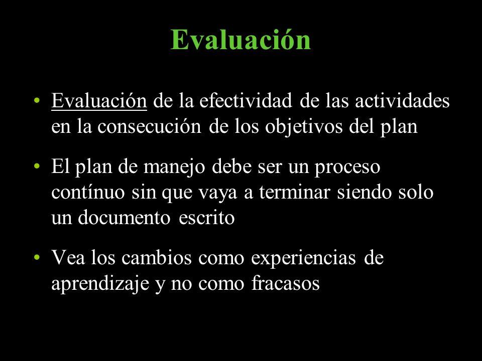 Evaluación Evaluación de la efectividad de las actividades en la consecución de los objetivos del plan El plan de manejo debe ser un proceso contínuo