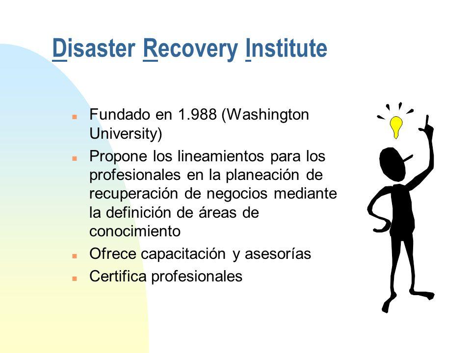 Disaster Recovery Institute n Fundado en 1.988 (Washington University) n Propone los lineamientos para los profesionales en la planeación de recuperación de negocios mediante la definición de áreas de conocimiento n Ofrece capacitación y asesorías n Certifica profesionales