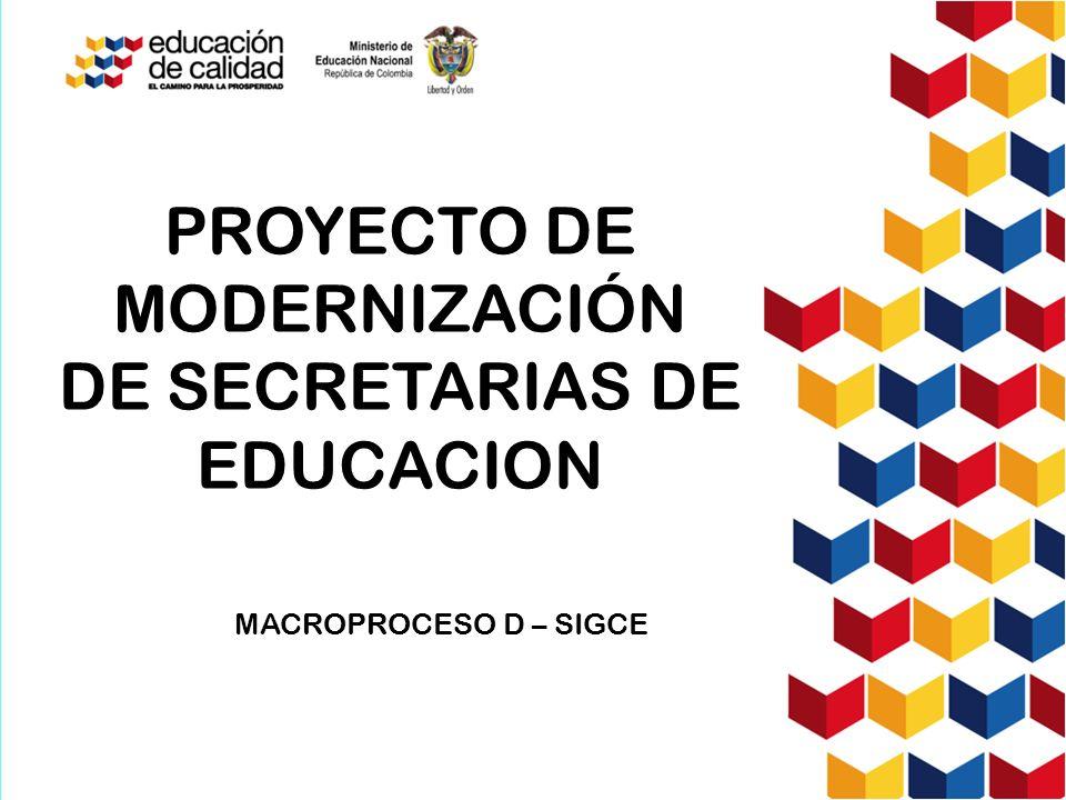 PROYECTO DE MODERNIZACIÓN DE SECRETARIAS DE EDUCACION MACROPROCESO D – SIGCE