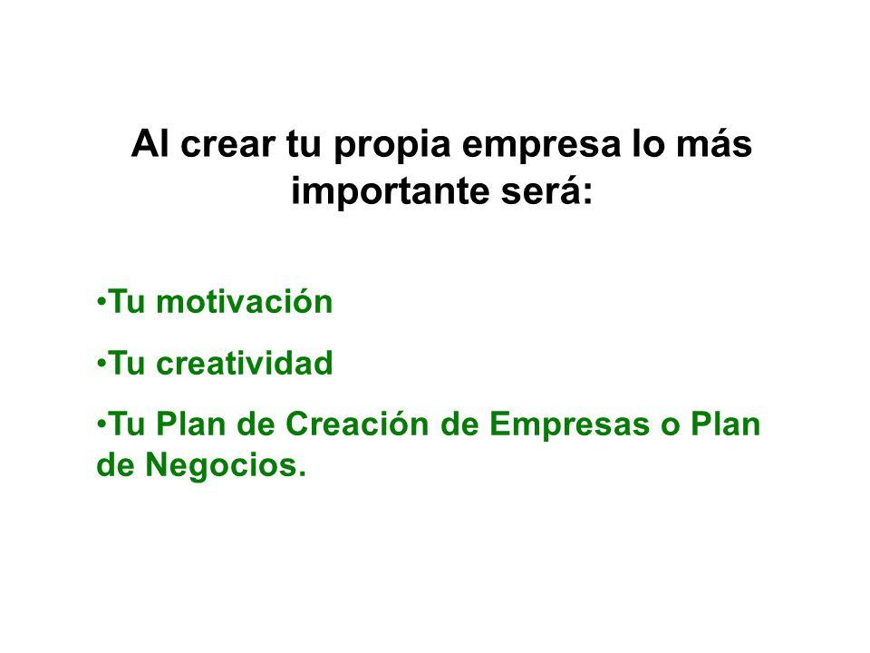 Al crear tu propia empresa lo más importante será: Tu motivación Tu creatividad Tu Plan de Creación de Empresas o Plan de Negocios.