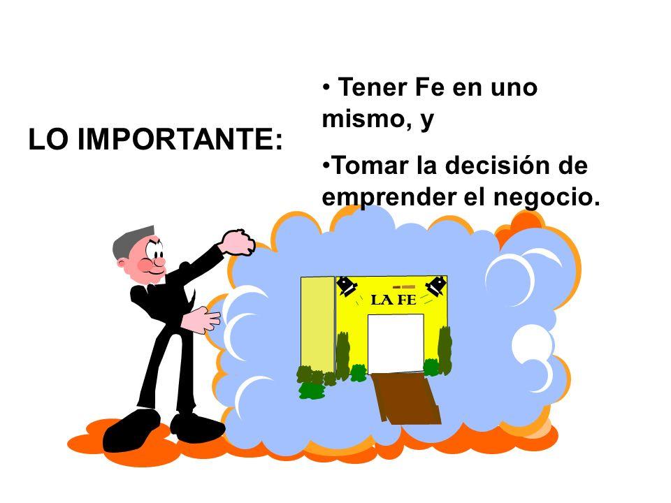 LA FE LO IMPORTANTE: Tener Fe en uno mismo, y Tomar la decisión de emprender el negocio.
