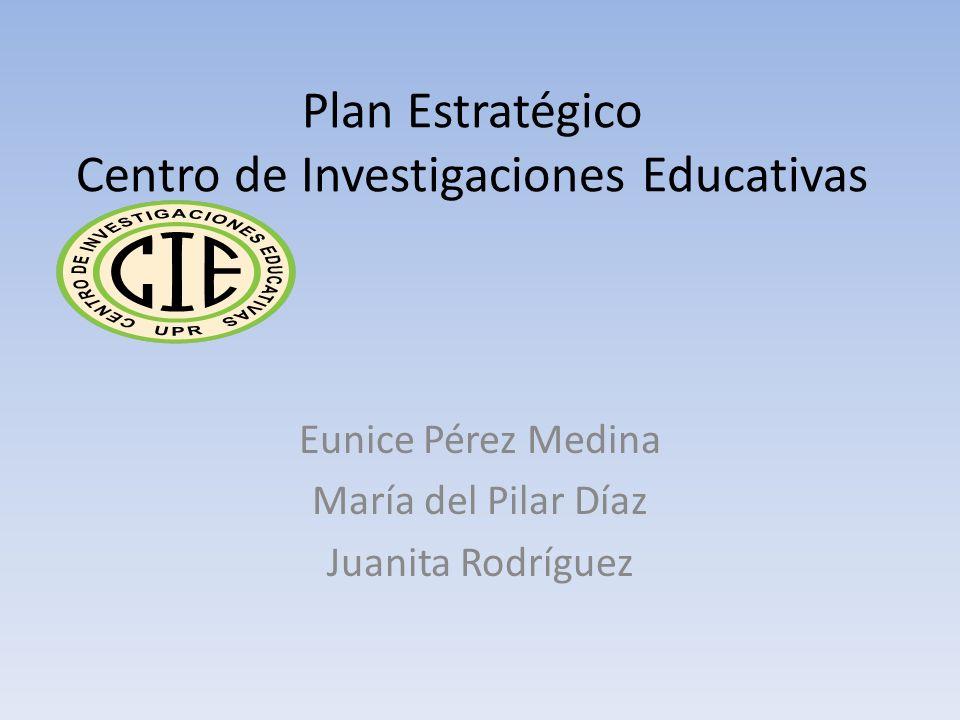 Plan Estratégico Centro de Investigaciones Educativas Eunice Pérez Medina María del Pilar Díaz Juanita Rodríguez