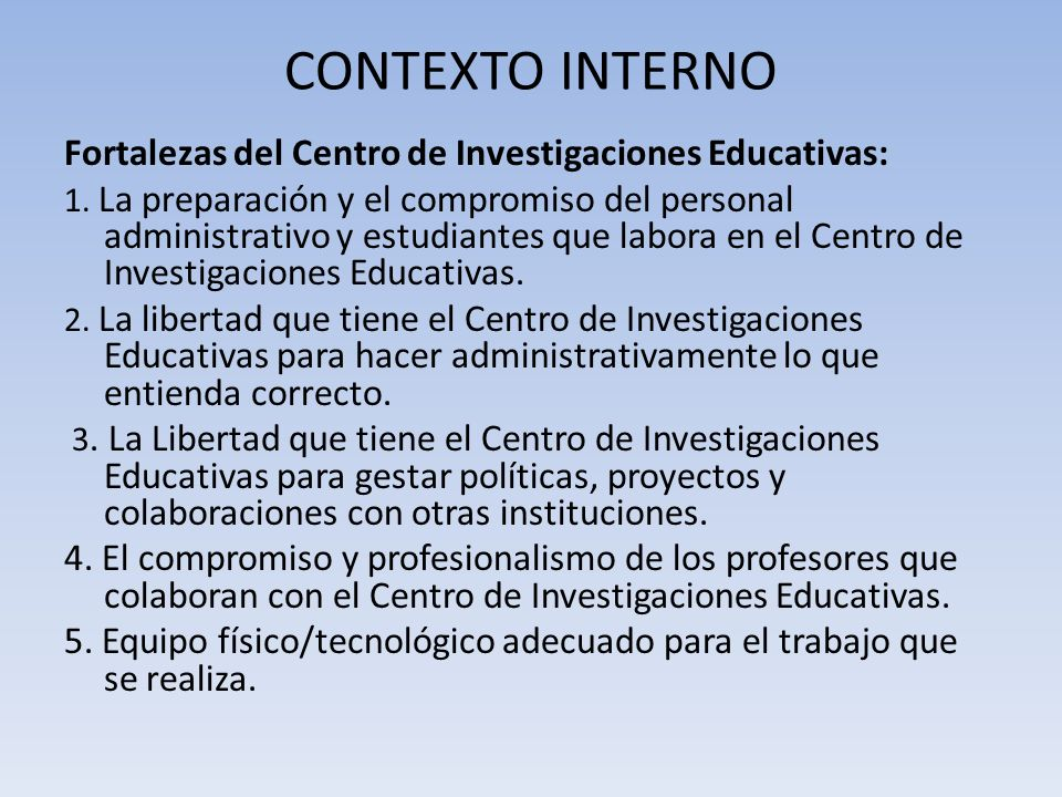 CONTEXTO INTERNO Fortalezas del Centro de Investigaciones Educativas: 1. La preparación y el compromiso del personal administrativo y estudiantes que
