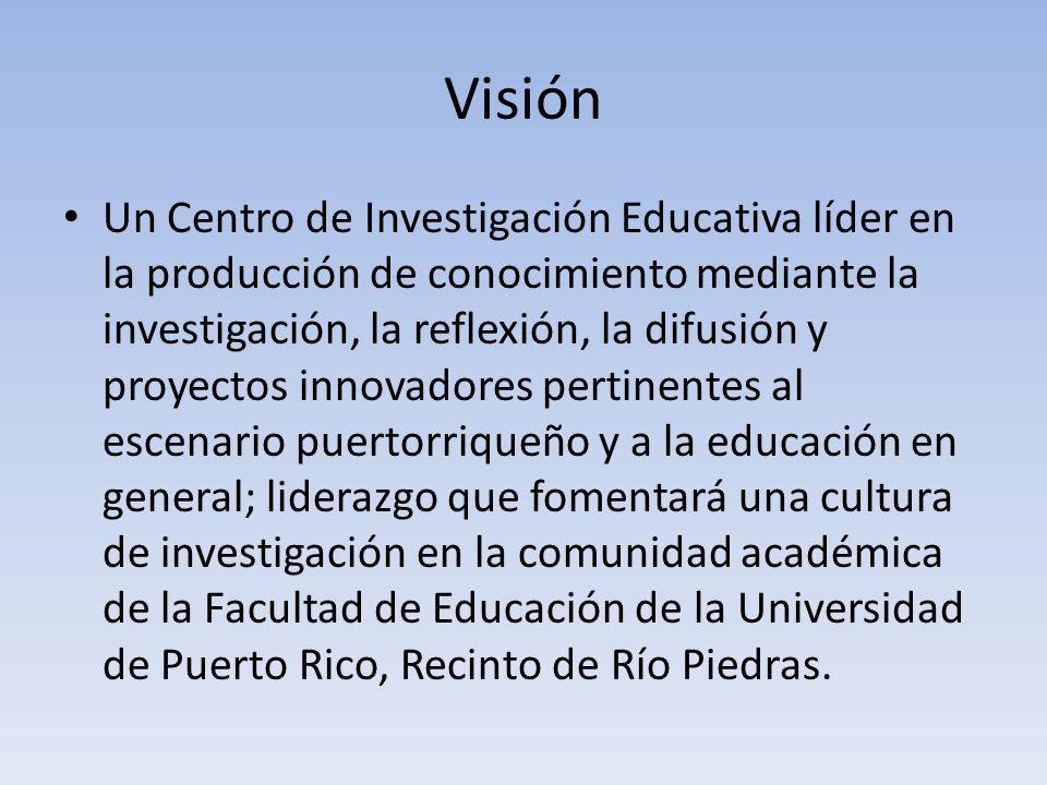 Visión Un Centro de Investigación Educativa líder en la producción de conocimiento mediante la investigación, la reflexión, la difusión y proyectos innovadores pertinentes al escenario puertorriqueño y a la educación en general; liderazgo que fomentará una cultura de investigación en la comunidad académica de la Facultad de Educación de la Universidad de Puerto Rico, Recinto de Río Piedras.