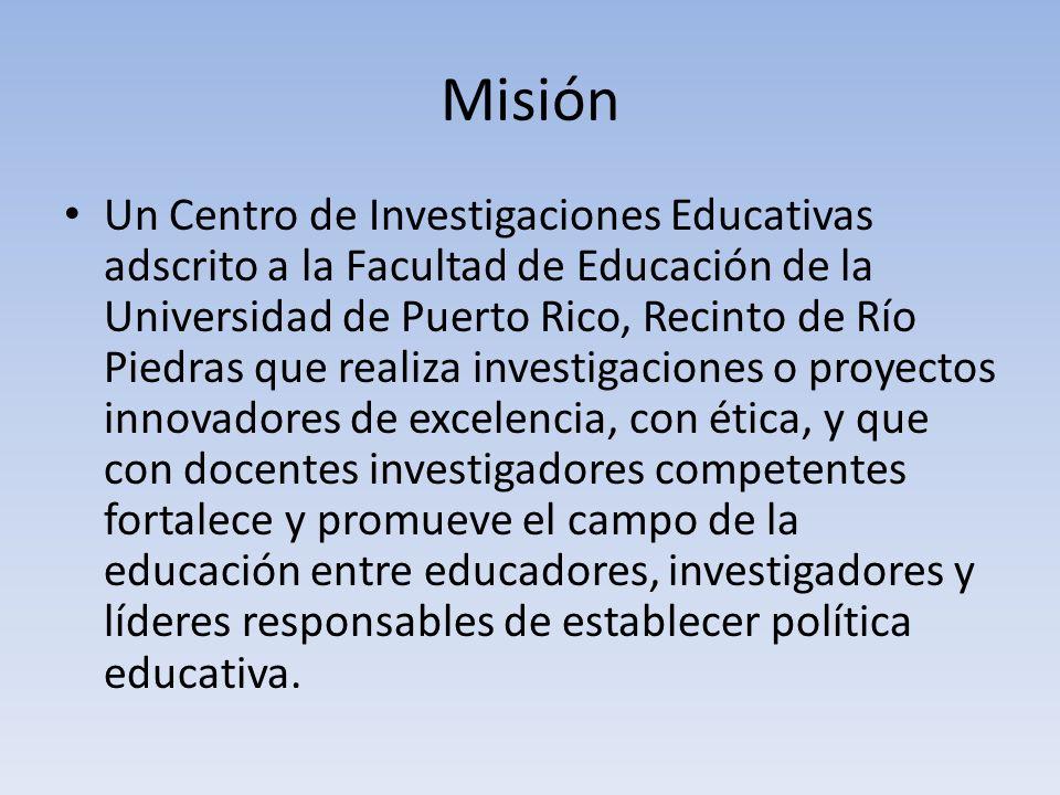 Misión Un Centro de Investigaciones Educativas adscrito a la Facultad de Educación de la Universidad de Puerto Rico, Recinto de Río Piedras que realiza investigaciones o proyectos innovadores de excelencia, con ética, y que con docentes investigadores competentes fortalece y promueve el campo de la educación entre educadores, investigadores y líderes responsables de establecer política educativa.