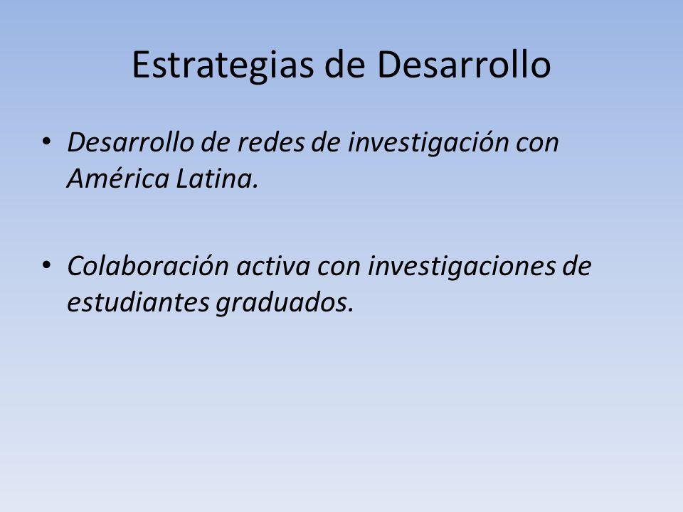 Estrategias de Desarrollo Desarrollo de redes de investigación con América Latina. Colaboración activa con investigaciones de estudiantes graduados.