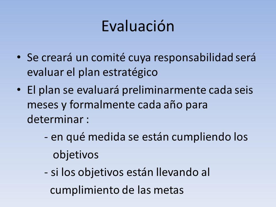 Evaluación Se creará un comité cuya responsabilidad será evaluar el plan estratégico El plan se evaluará preliminarmente cada seis meses y formalmente cada año para determinar : - en qué medida se están cumpliendo los objetivos - si los objetivos están llevando al cumplimiento de las metas